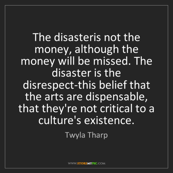 Twyla Tharp: The disasteris not the money, although the money will...