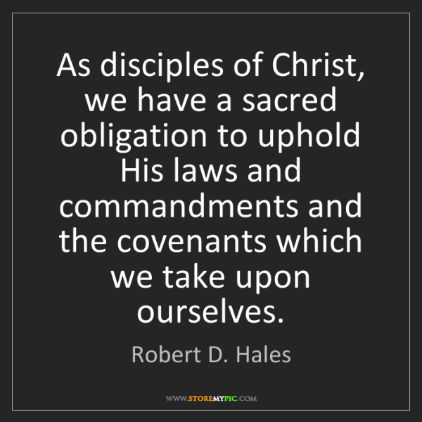 Robert D. Hales: As disciples of Christ, we have a sacred obligation to...