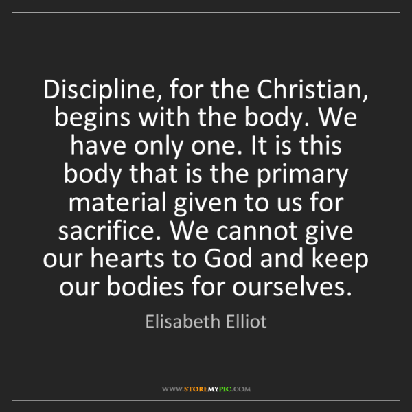 Elisabeth Elliot: Discipline, for the Christian, begins with the body....