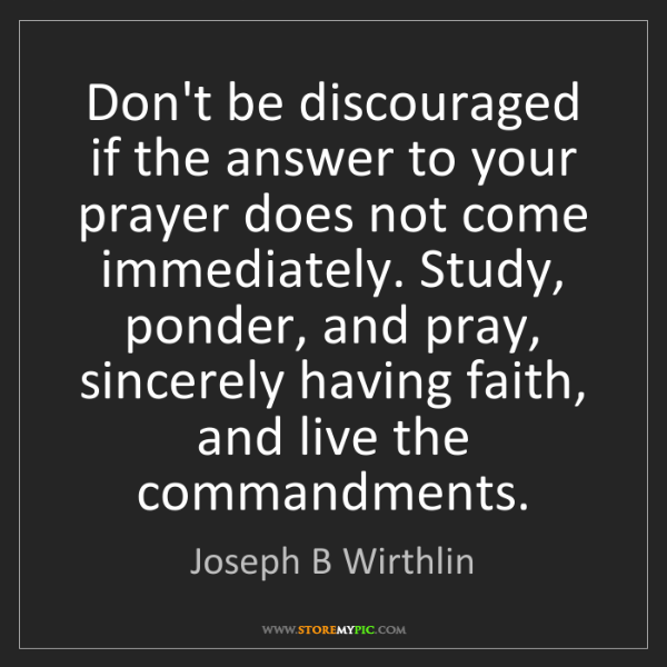 Joseph B Wirthlin: Don't be discouraged if the answer to your prayer does...