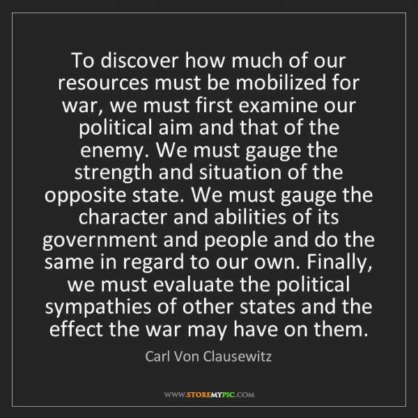 Carl Von Clausewitz: To discover how much of our resources must be mobilized...