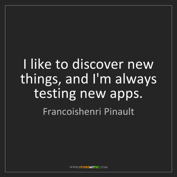 Francoishenri Pinault: I like to discover new things, and I'm always testing...