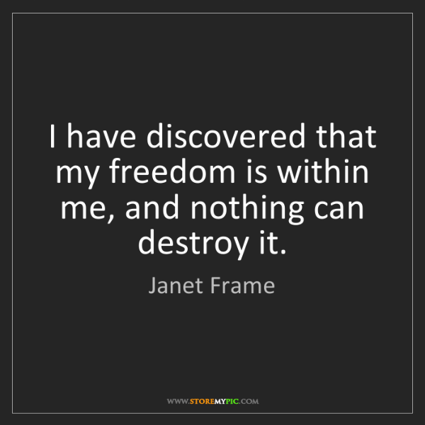 Janet Frame: I have discovered that my freedom is within me, and nothing...