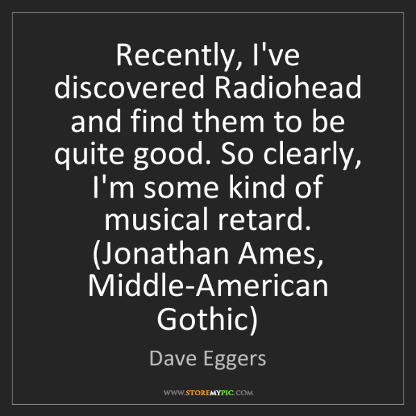 Dave Eggers: Recently, I've discovered Radiohead and find them to...
