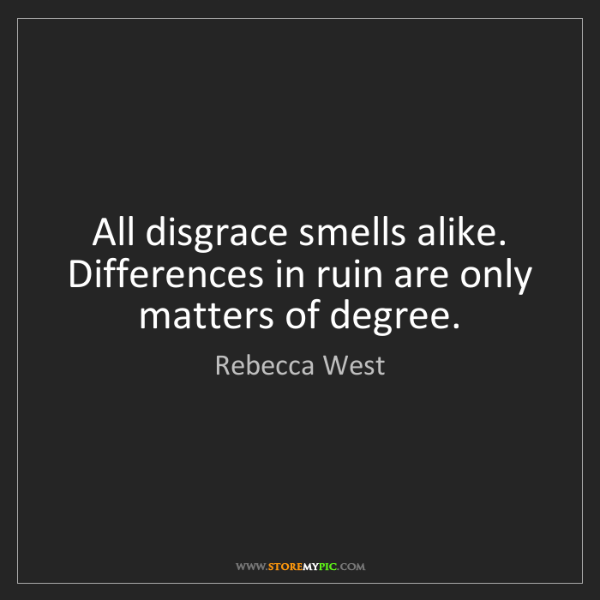 Rebecca West: All disgrace smells alike. Differences in ruin are only...