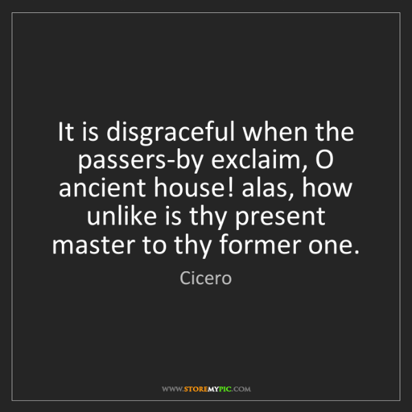 Cicero: It is disgraceful when the passers-by exclaim, O ancient...