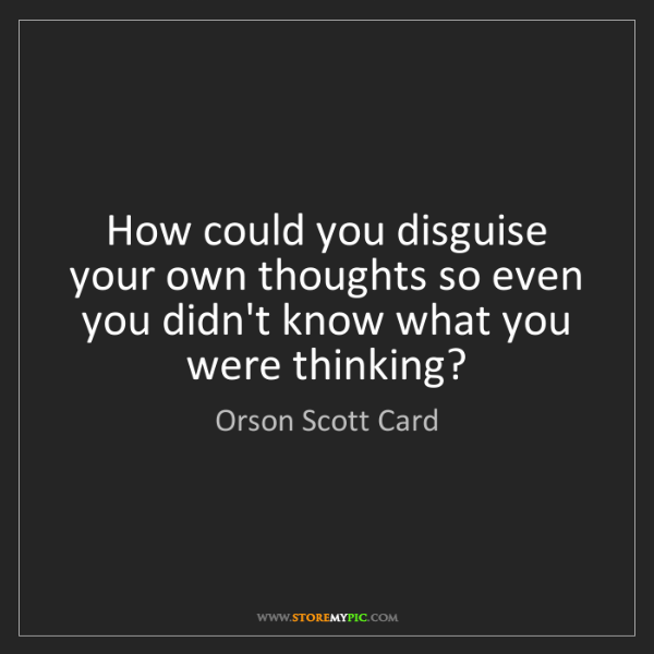 Orson Scott Card: How could you disguise your own thoughts so even you...
