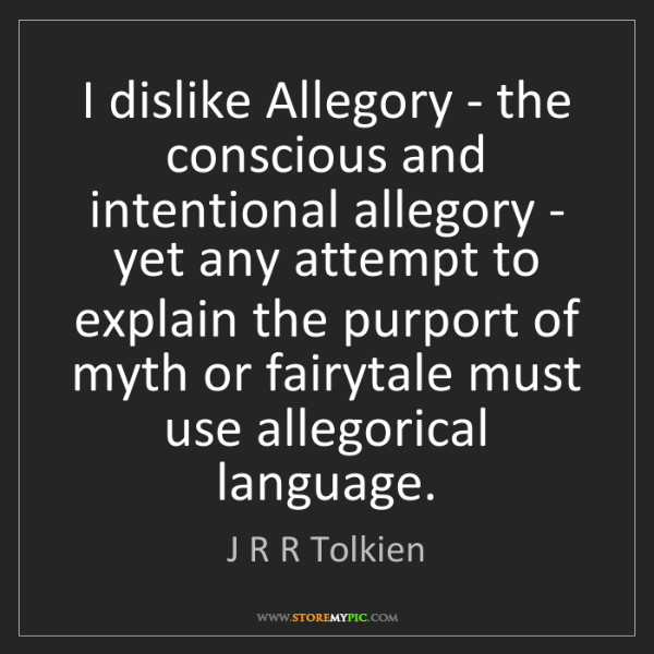 J R R Tolkien: I dislike Allegory - the conscious and intentional allegory...