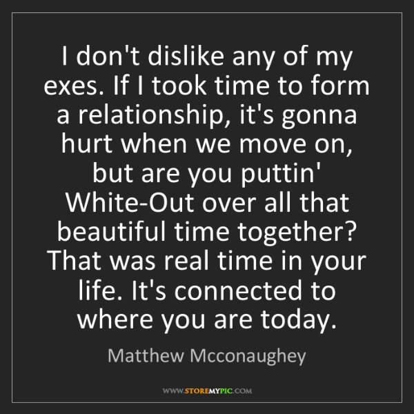 Matthew Mcconaughey: I don't dislike any of my exes. If I took time to form...