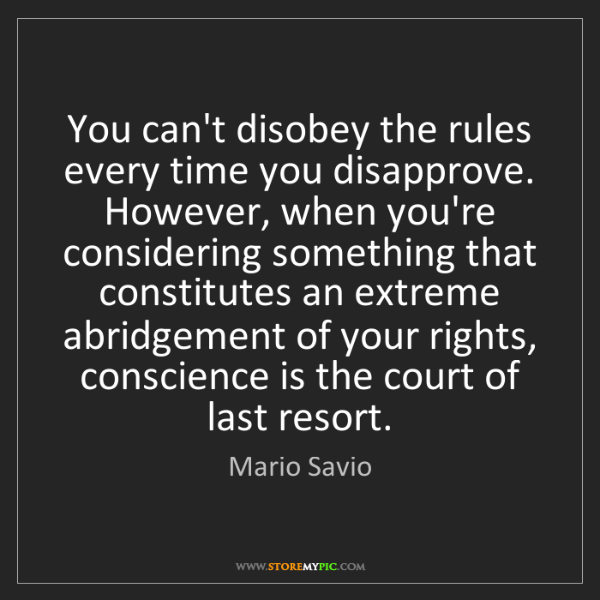 Mario Savio: You can't disobey the rules every time you disapprove....