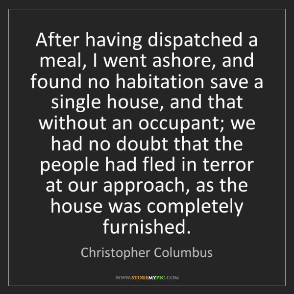 Christopher Columbus: After having dispatched a meal, I went ashore, and found...