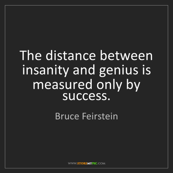 Bruce Feirstein: The distance between insanity and genius is measured...