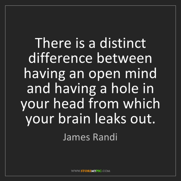 James Randi: There is a distinct difference between having an open...