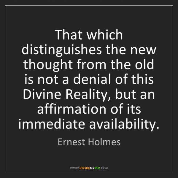 Ernest Holmes: That which distinguishes the new thought from the old...