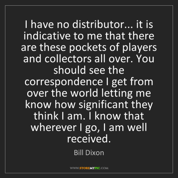 Bill Dixon: I have no distributor... it is indicative to me that...