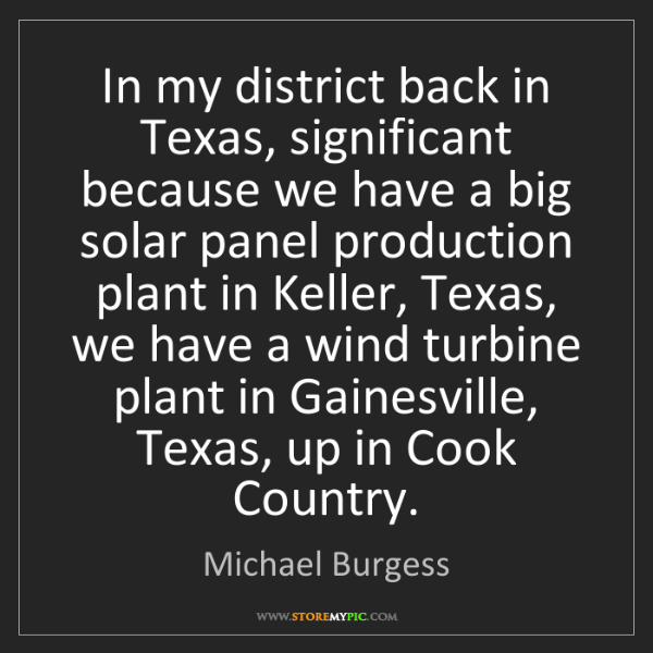 Michael Burgess: In my district back in Texas, significant because we...