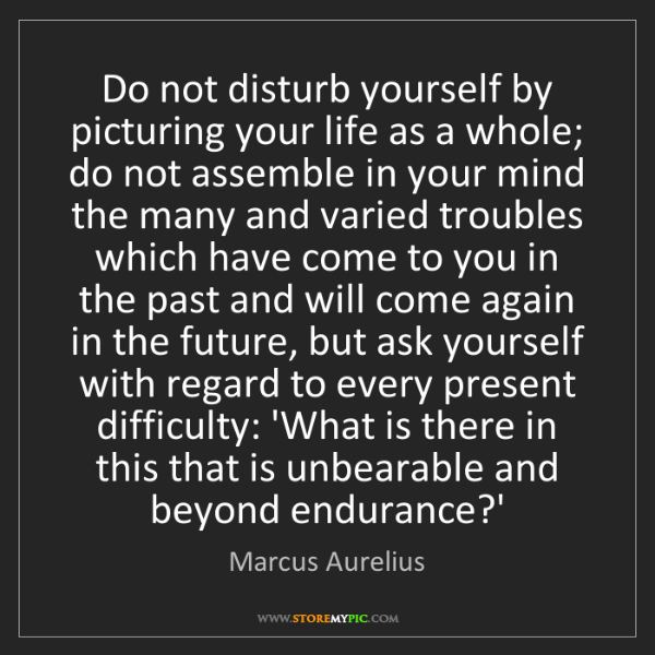 Marcus Aurelius: Do not disturb yourself by picturing your life as a whole;...