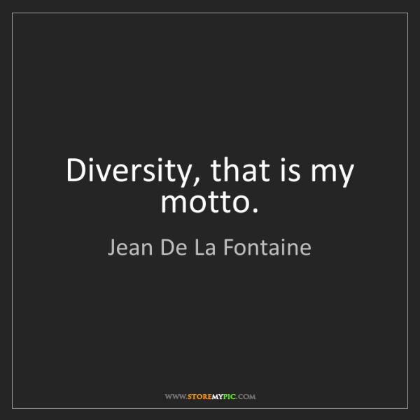 Jean De La Fontaine: Diversity, that is my motto.