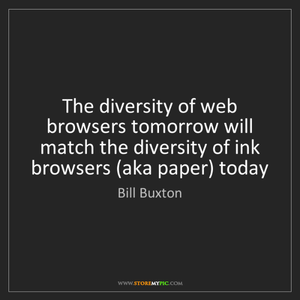 Bill Buxton: The diversity of web browsers tomorrow will match the...