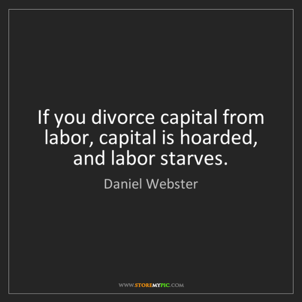 Daniel Webster: If you divorce capital from labor, capital is hoarded,...
