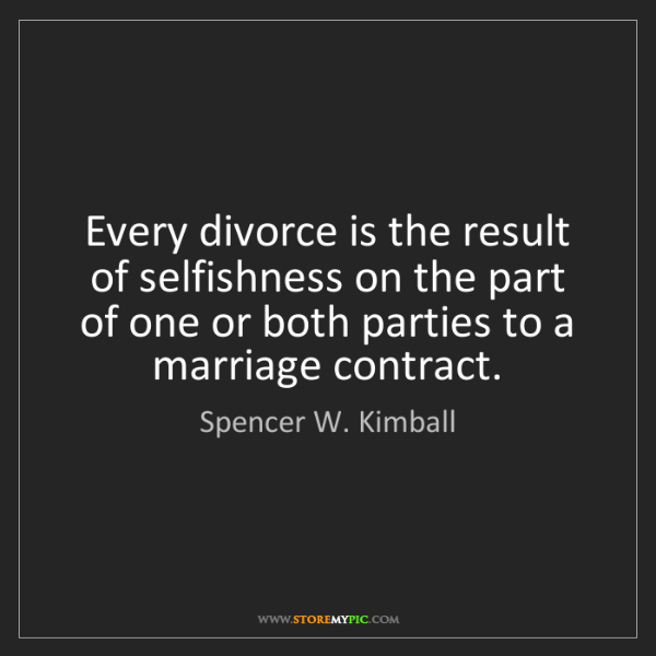 Spencer W. Kimball: Every divorce is the result of selfishness on the part...