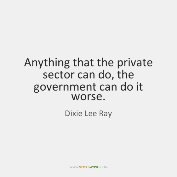 Anything that the private sector can do, the government can do it ...