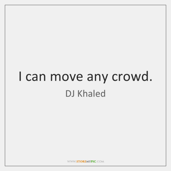 I can move any crowd.