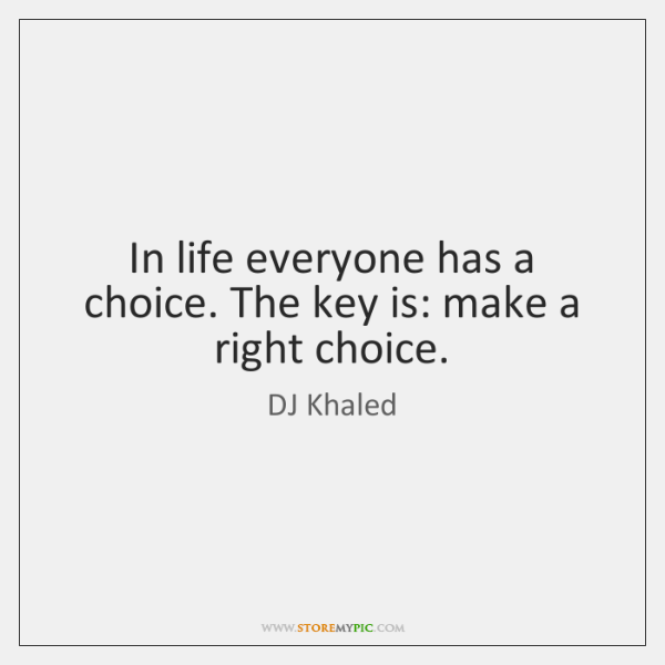 In life everyone has a choice. The key is: make a right ...