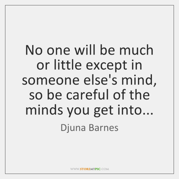 No one will be much or little except in someone else's mind, ...