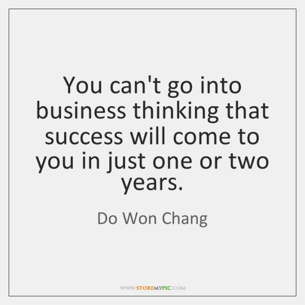You can't go into business thinking that success will come to you ...