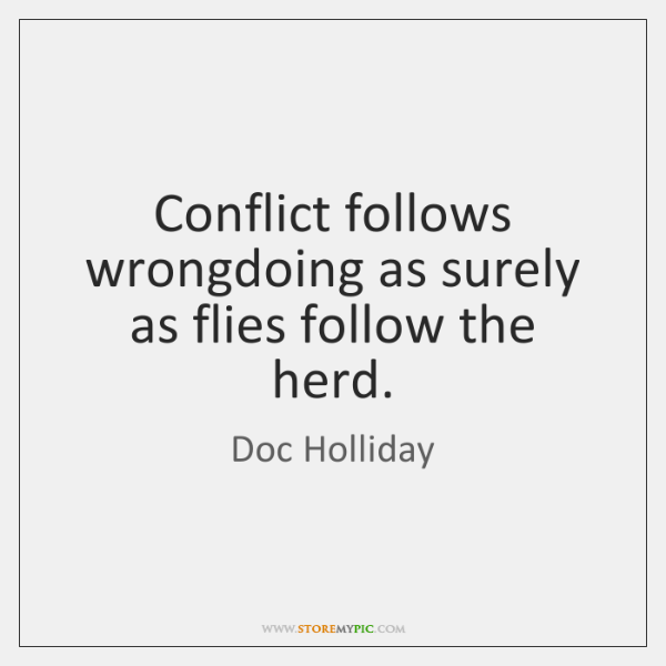 Conflict follows wrongdoing as surely as flies follow the herd.