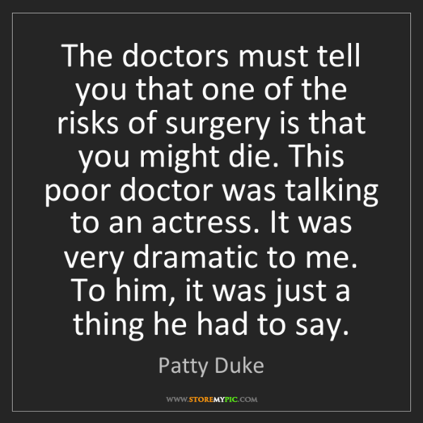 Patty Duke: The doctors must tell you that one of the risks of surgery...