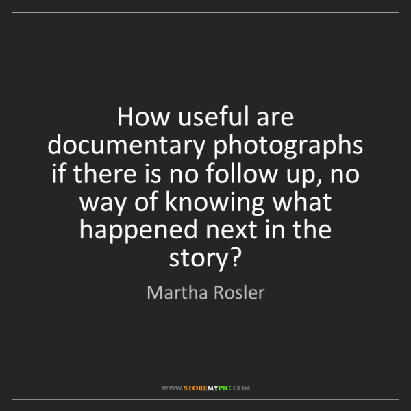 Martha Rosler: How useful are documentary photographs if there is no...