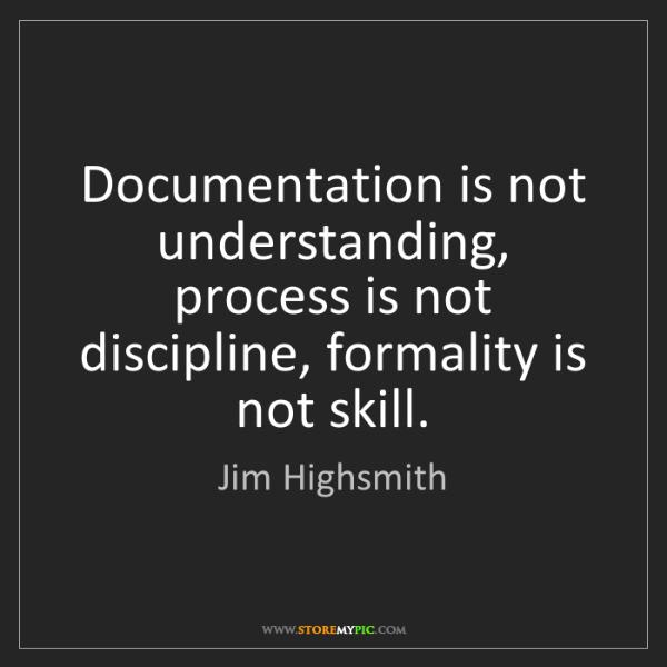Jim Highsmith: Documentation is not understanding, process is not discipline,...
