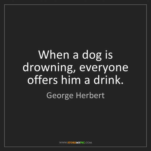 George Herbert: When a dog is drowning, everyone offers him a drink.