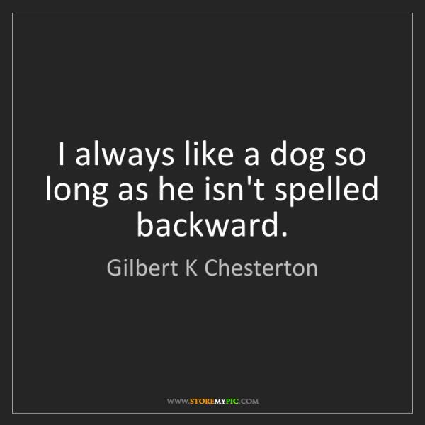 Gilbert K Chesterton: I always like a dog so long as he isn't spelled backward.