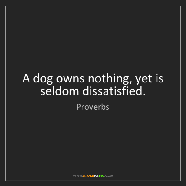 Proverbs: A dog owns nothing, yet is seldom dissatisfied.
