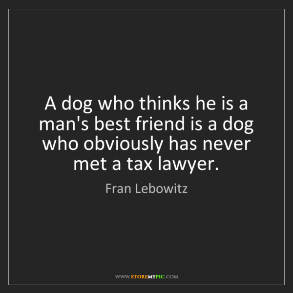 Fran Lebowitz: A dog who thinks he is a man's best friend is a dog who...