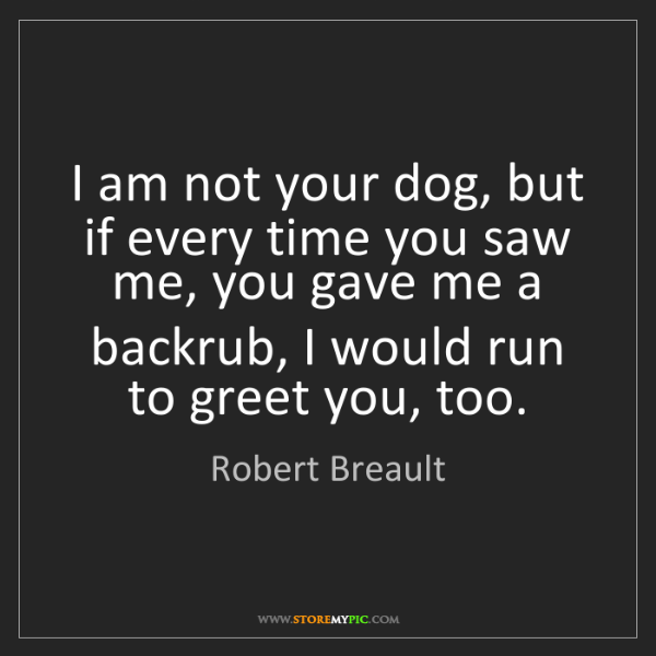 Robert Breault: I am not your dog, but if every time you saw me, you...
