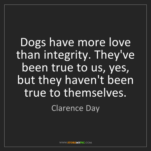 Clarence Day: Dogs have more love than integrity. They've been true...