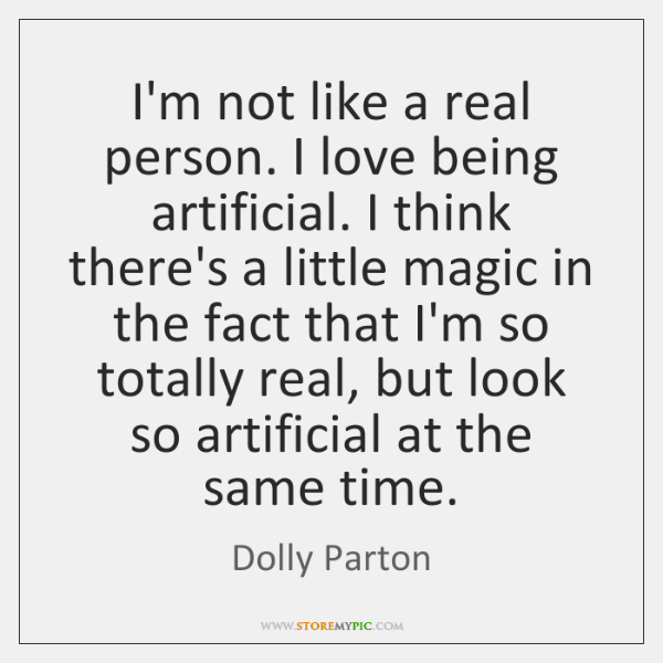 I'm not like a real person. I love being artificial. I think ...