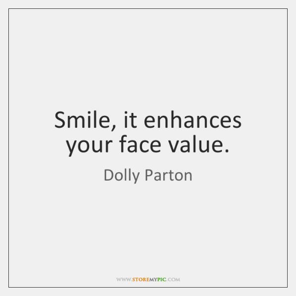 Smile, it enhances your face value.