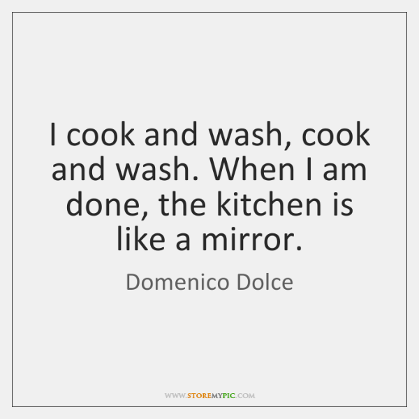 I cook and wash, cook and wash. When I am done, the ...