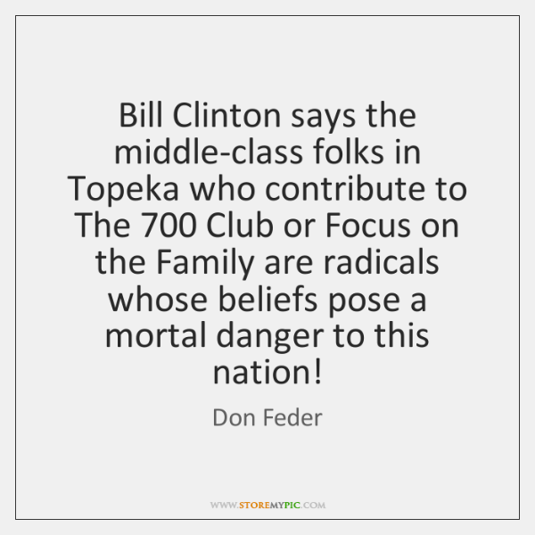 Bill Clinton says the middle-class folks in Topeka who contribute to The 700 ...