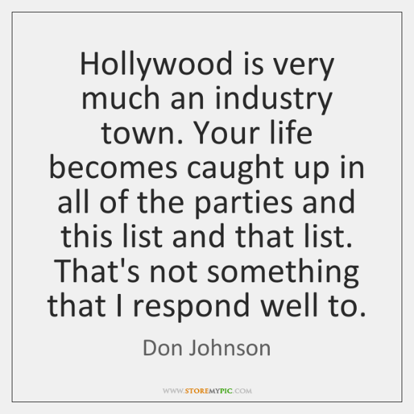 Hollywood is very much an industry town. Your life becomes caught up ...