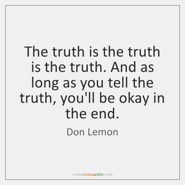 The truth is the truth is the truth. And as long as ...
