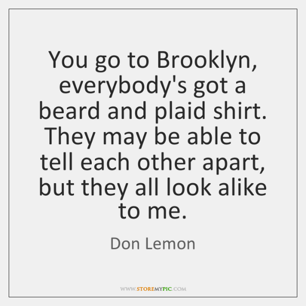 You go to Brooklyn, everybody's got a beard and plaid shirt. They ...