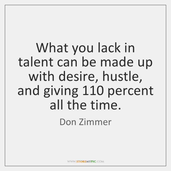 What you lack in talent can be made up with desire, hustle, ...