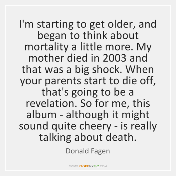I'm starting to get older, and began to think about mortality a ...
