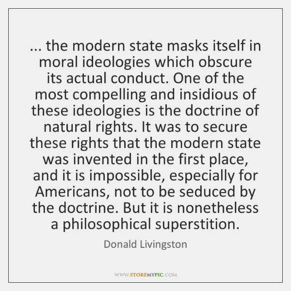 ... the modern state masks itself in moral ideologies which obscure its actual ...